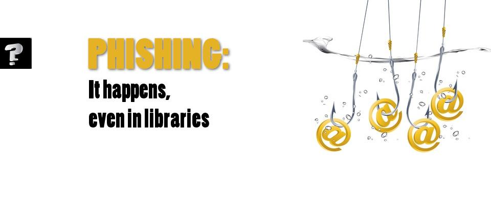 Phishing:  it happens, even in libraries