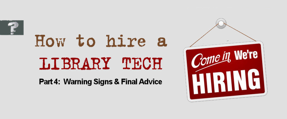How to hire a library tech: Part 4 (Warning Signs & Final Advice)
