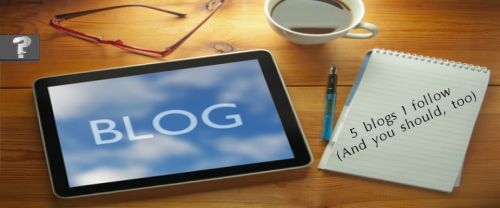 5 blogs I follow and you should, too